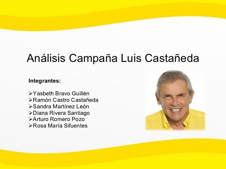 Análisis Campaña Luis Castañeda  <ul><li>Integrantes: </li></ul><ul><li>Yasbeth Bravo Guillén </li></ul><ul><li>Ramón Cast...