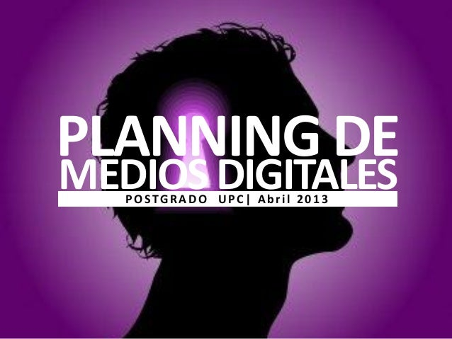 PLANNING DEMEDIOS DIGITALES   POSTGRADO UPC  Abril 2013