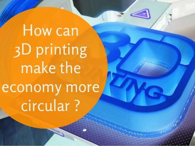 How can 3D printing make the economy more circular?