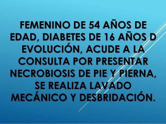 FEMENINO DE 54 AÑOS DE EDAD, DIABETES DE 16 AÑOS D EVOLUCIÓN, ACUDE A LA CONSULTA POR PRESENTAR NECROBIOSIS DE PIE Y PIERN...