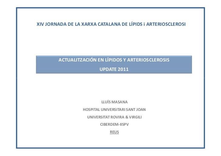 ACTUALIZACIÓN EN LÍPIDOS Y ARTERIOSCLEROSIS 2011. LLUIS MASANA. XIV JORNADA DE LA XARXA CATALANA DE LÍPIDS i ARTERIOSCLEROSI
