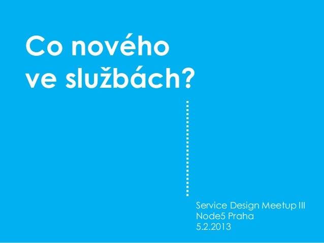 Co novéhove službách?           Service Design Meetup III           Node5 Praha           5.2.2013
