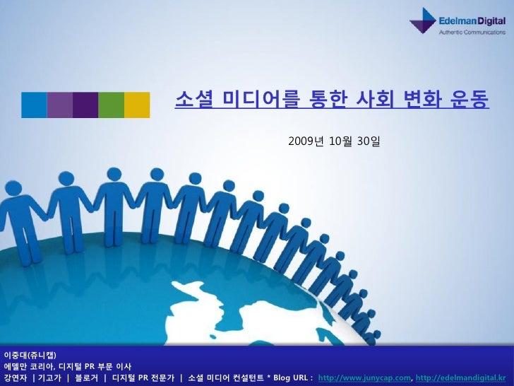 소셜 미디어를 통한 사회 변화 운동                                                           2009년 10월 30읷     이중대(쥬니캡) 에델만 코리아, 디지털 PR 부...