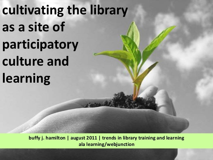 cultivating the library <br />as a site of <br />participatory <br />culture and <br />learning<br />buffy j. hamilton | a...