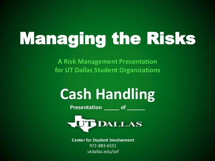 Managing the Risks    A Risk Management Presentation   for UT Dallas Student Organizations    Cash Handling        Present...