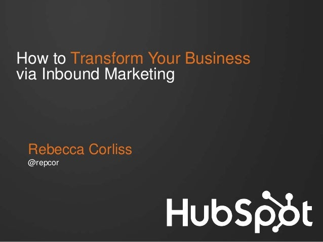 How to Transform Your Business via Inbound Marketing Rebecca Corliss @repcor