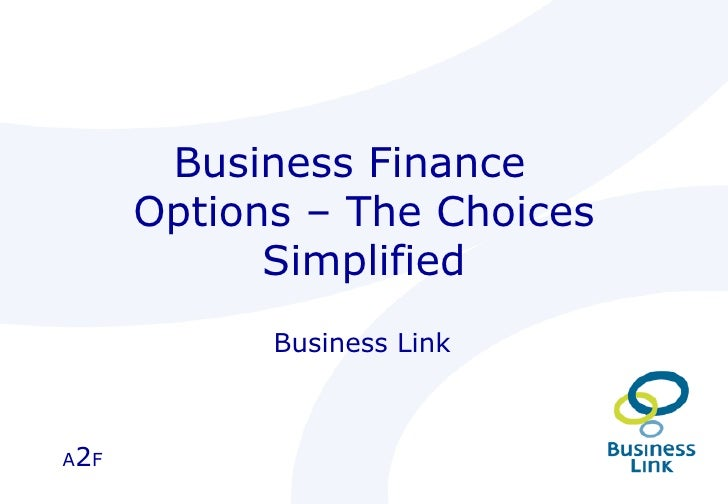 Business Finance  Options – The Choices Simplified Business Link  A 2 F