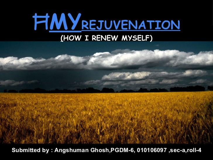 ĦMYREJUVENATION                (HOW I RENEW MYSELF)Submitted by : Angshuman Ghosh,PGDM-6, 010106097 ,sec-a,roll-4Angshuman...