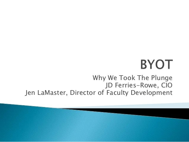 Why We Took The Plunge                          JD Ferries-Rowe, CIOJen LaMaster, Director of Faculty Development
