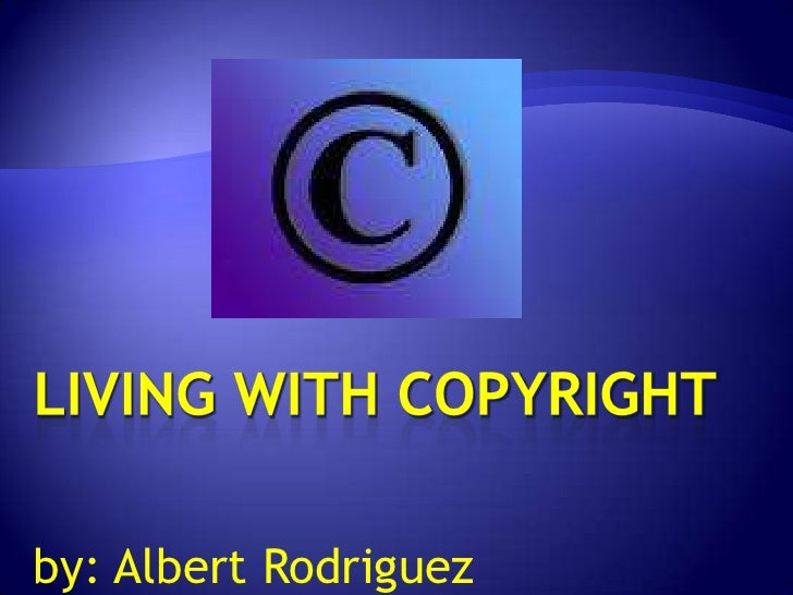 Living with Copyright<br />by: Albert Rodriguez<br />