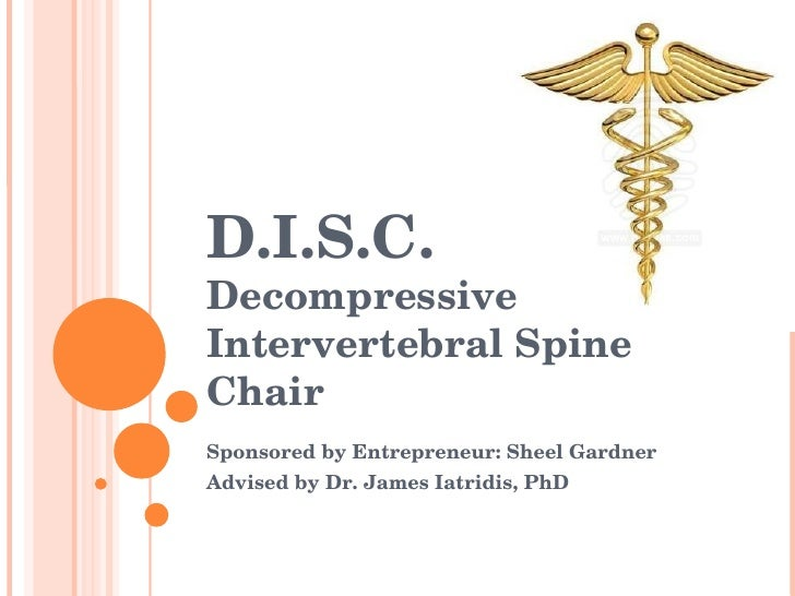 D.I.S.C. Decompressive Intervertebral Spine Chair  Sponsored by Entrepreneur: Sheel Gardner  Advised by Dr. James Iatridis...