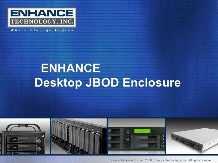www.enhance-tech.com  2008 Enhance Technology, Inc. All rights reserved ENHANCE  Desktop JBOD Enclosure