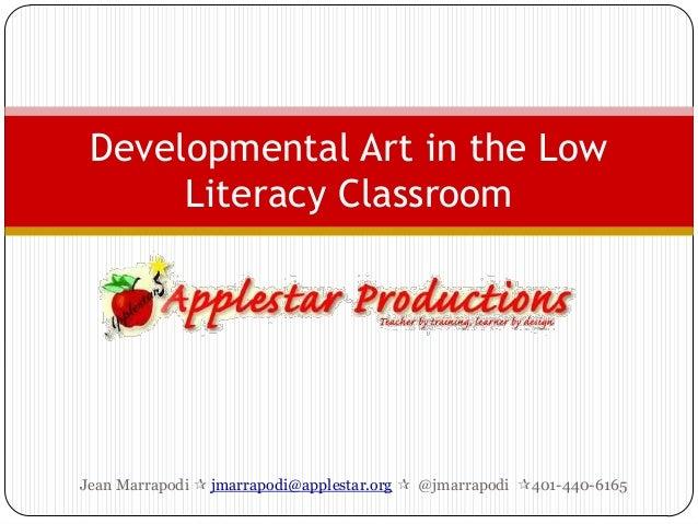 Developmental Art in the Low      Literacy ClassroomJean Marrapodi  jmarrapodi@applestar.org  @jmarrapodi 401-440-6165