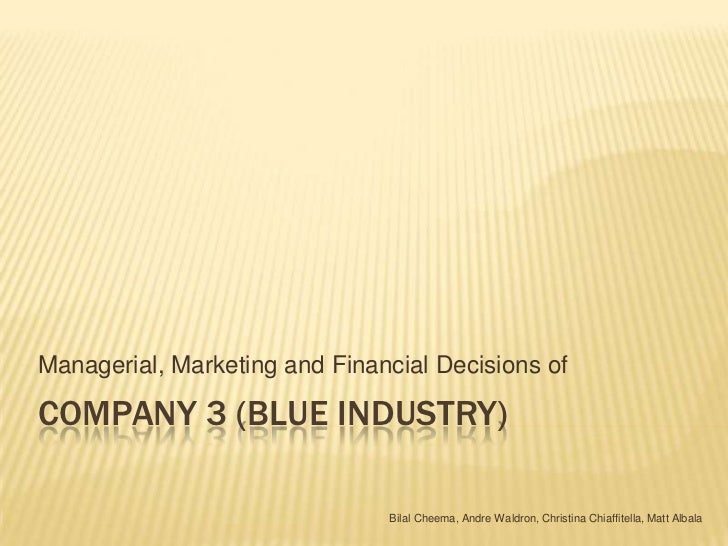 Company 3 (Blue Industry)<br />Managerial, Marketing and Financial Decisions of<br />Bilal Cheema, Andre Waldron, Christin...