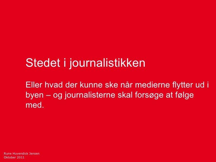 Rune Huvendick Jensen Oktober 2011 Stedet i journalistikken Eller hvad der kunne ske når medierne flytter ud i byen – og j...