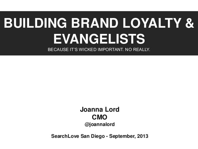 BUILDING BRAND LOYALTY & EVANGELISTS BECAUSE IT'S WICKED IMPORTANT. NO REALLY. Joanna Lord CMO @joannalord SearchLove San ...