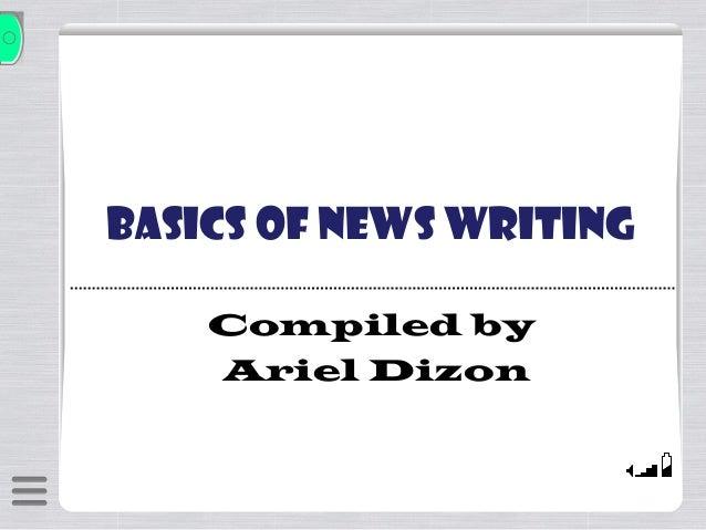 Basics of News Writing Compiled by Ariel Dizon