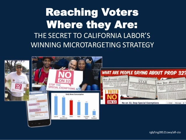 Reaching VotersWhere they Are:THE SECRET TO CALIFORNIA LABOR'SWINNING MICROTARGETING STRATEGYrgb/tng39521cwa/afl-cio