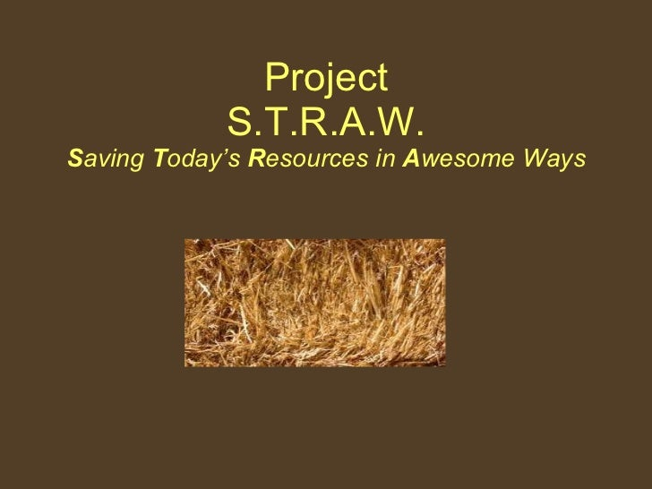 Project S.T.R.A.W. S aving  T oday's  R esources in  A wesome Ways