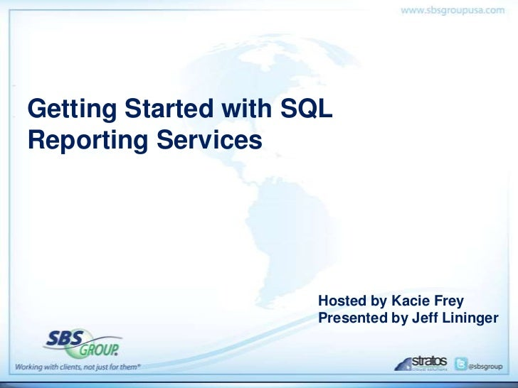Getting Started with SQLReporting Services                      Hosted by Kacie Frey                      Presented by Jef...