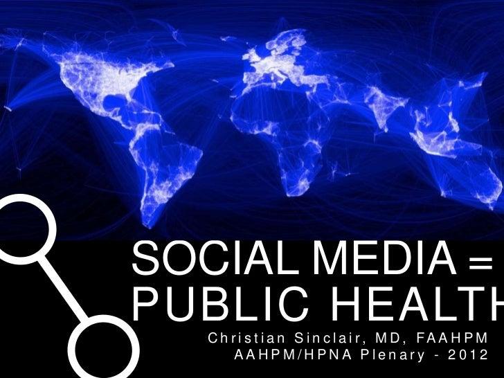 MEDIA SOCIAL MEDIA = PUBLIC HEALTH   C h r i s t i a n S i n c l a i r, M D , FA A H P M        AAHPM/HPNA Plenary - 2012