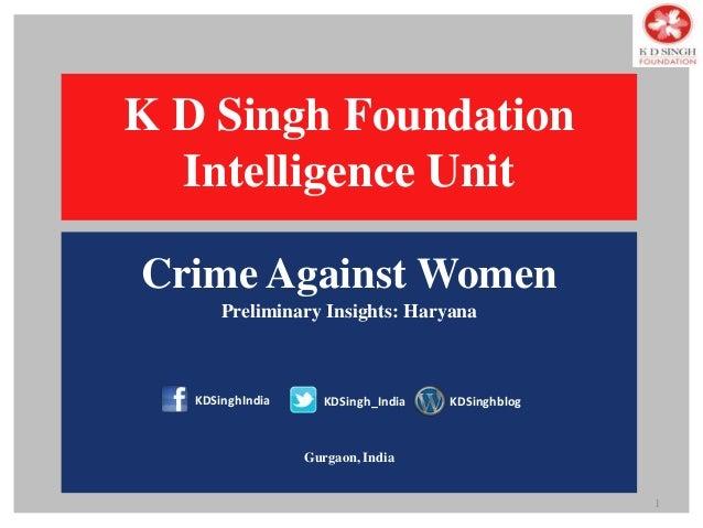Crime Against Women Preliminary Insights: Haryana Gurgaon, India 1 K D Singh Foundation Intelligence Unit KDSinghIndia KDS...