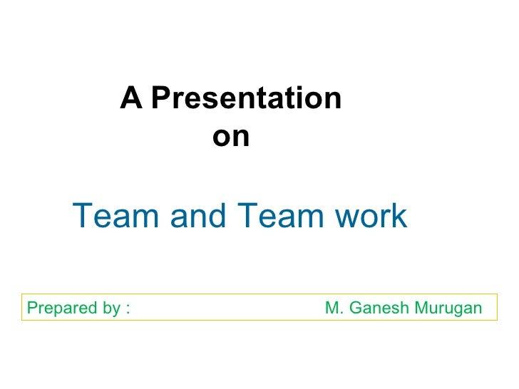 A Presentation on Team and Team work Prepared by :    M. Ganesh Murugan