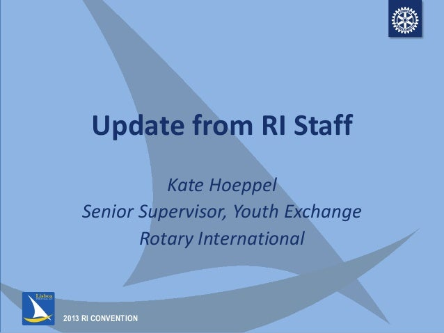 2013 RI CONVENTION Update from RI Staff Kate Hoeppel Senior Supervisor, Youth Exchange Rotary International