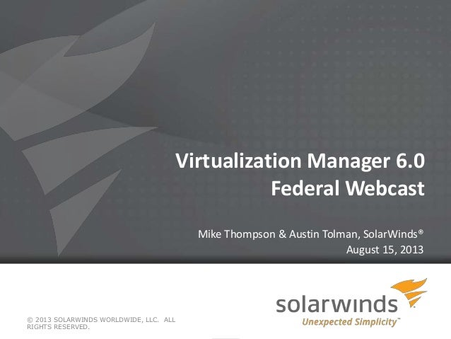 Virtualization Manager 6.0 Federal Webcast Mike Thompson & Austin Tolman, SolarWinds® August 15, 2013 © 2013 SOLARWINDS WO...