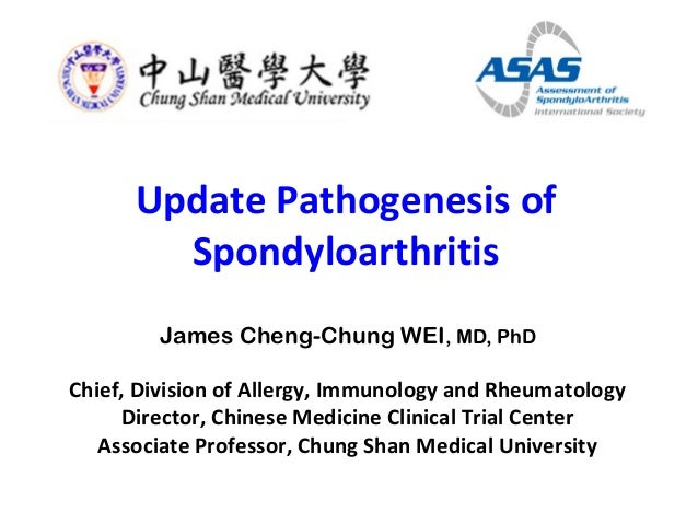Update Pathogenesis of Spondyloarthritis James Cheng-Chung WEI, MD, PhD Chief, Division of Allergy, Immunology and Rheumat...
