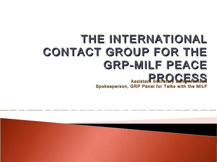 THE INTERNATIONALCONTACT GROUP FOR THE        GRP-MILF PEACE              PROCESSAssistant Secretary Bong Montesa       Sp...