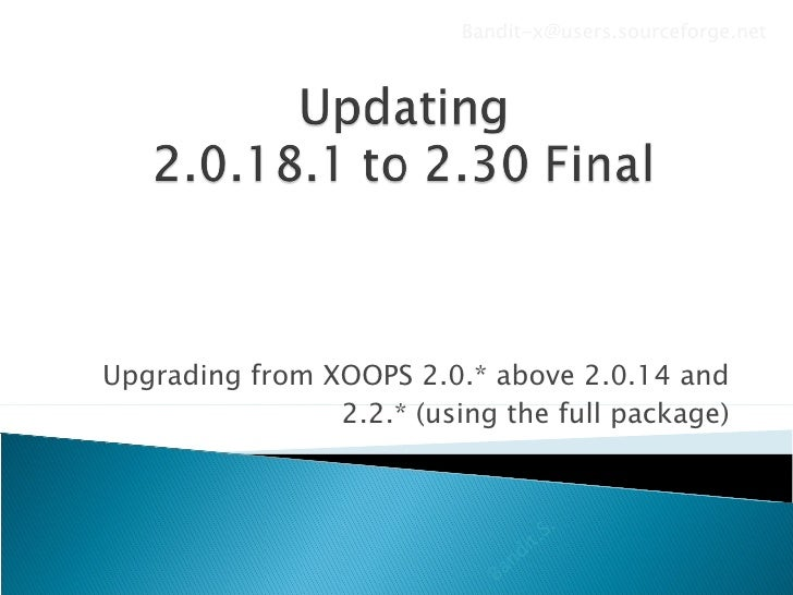 Upgrading from XOOPS 2.0.* above 2.0.14 and 2.2.* (using the full package) Bandit.S. [email_address]
