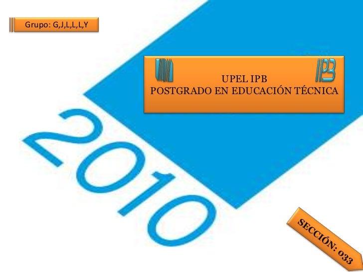 Grupo: G,J,L,L,L,Y                                UPEL IPB                     POSTGRADO EN EDUCACIÓN TÉCNICA