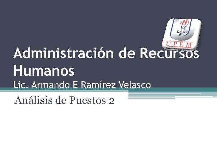 Administración de Recursos HumanosLic. Armando E Ramírez Velasco<br />Análisis de Puestos 2<br />