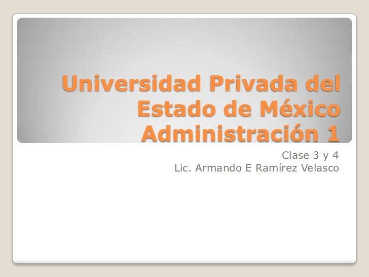 Universidad Privada del      Estado de México      Administración 1                            Clase 3 y 4         Lic. Ar...