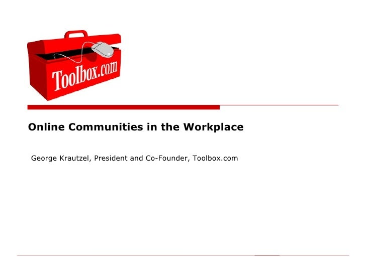 Online Communities in the Workplace  George Krautzel, President and Co-Founder, Toolbox.com