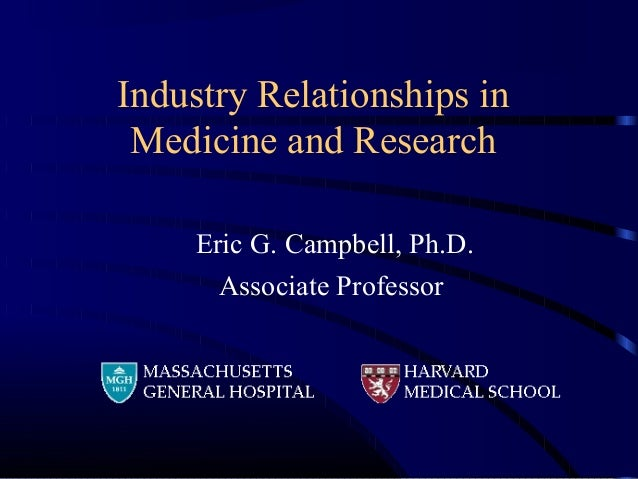 Industry Relationships in Medicine and Research Eric G. Campbell, Ph.D. Associate Professor
