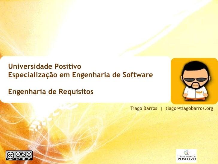 Universidade Positivo  Especialização em Engenharia de Software Engenharia de Requisitos Tiago Barros     [email_address]