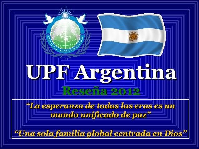 """UPF ArgentinaUPF Argentina Reseña 2012Reseña 2012 """"""""La esperanza de todas las eras es unLa esperanza de todas las eras es ..."""