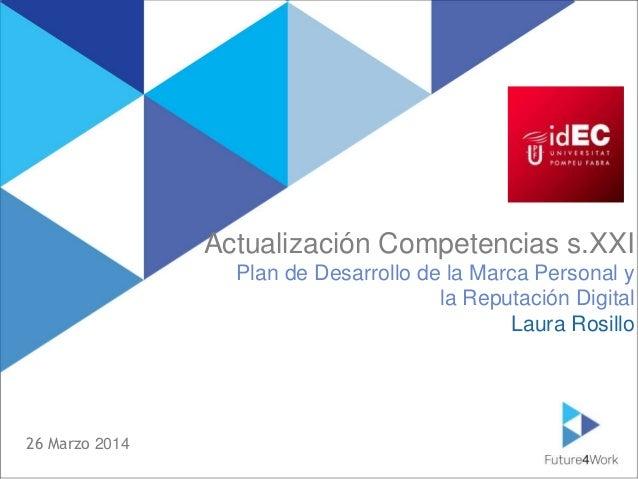 Laura Rosillo lrosilloc@gmail.com Actualización Competencias s.XXI Plan de Desarrollo de la Marca Personal y la Reputación...