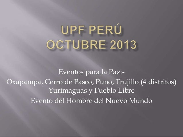 Eventos para la Paz:Oxapampa, Cerro de Pasco, Puno, Trujillo (4 distritos) Yurimaguas y Pueblo Libre Evento del Hombre del...