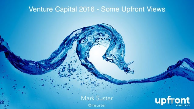 Venture Capital 2016 - Some Upfront Views 1 Mark Suster @msuster