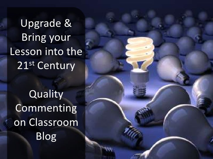 Upgrade & Bring your Lesson into the 21stCenturyQuality Commenting on Classroom Blog<br />