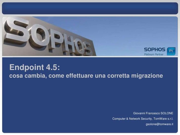 Endpoint 4.5:cosa cambia, come effettuare una corretta migrazione<br />Giovanni Francesco SOLONE<br />Computer & Network S...