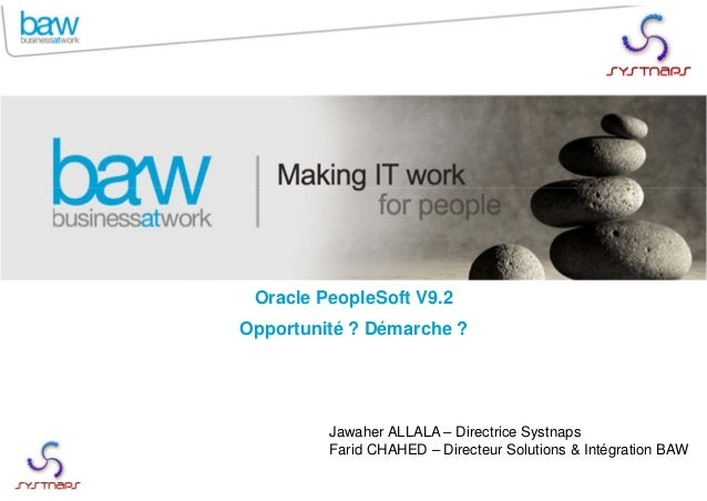 Oracle PeopleSoft V9.2 Opportunité ? Démarche ? Jawaher ALLALA – Directrice Systnaps Farid CHAHED – Directeur Solutions & ...