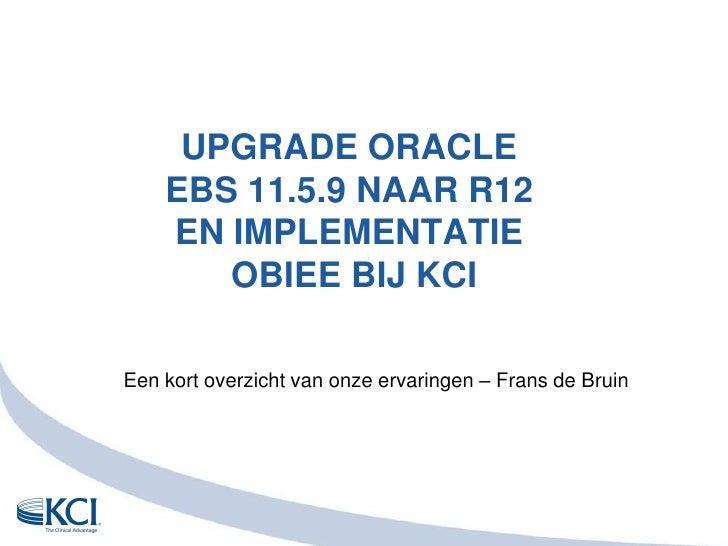 UPGRADE Oracle EBS 11.5.9 naar R12en implementatie OBIEE bij KCI<br />Eenkortoverzicht van onzeervaringen – Frans de Bruin...