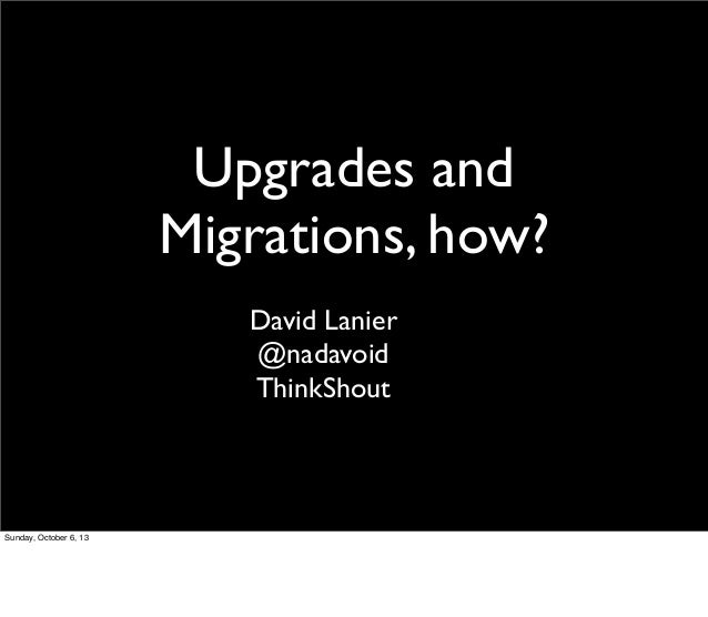 Upgrades and Migrations, how? David Lanier @nadavoid ThinkShout Sunday, October 6, 13