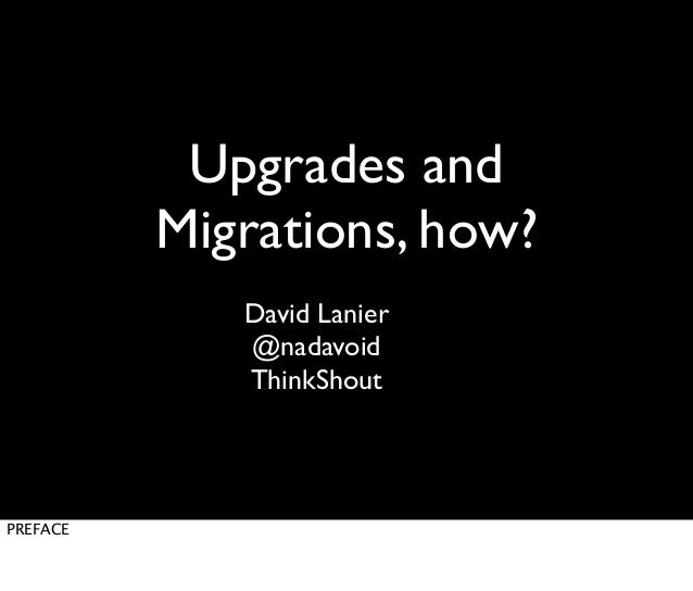 Upgrades and Migrations, how? David Lanier @nadavoid ThinkShout  PREFACE