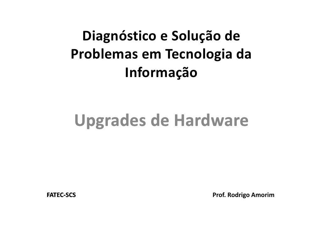 Diagnóstico e Solução de        Problemas em Tecnologia da                Informação           Upgrades de Hardware       ...