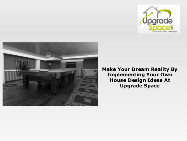 Make Your Dream Reality By Implementing Your Own House Design Ideas A